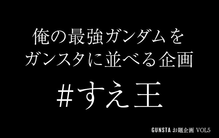 GUNSTAお題企画「俺の最強ガンダムをガンスタに並べる企画」を開催します。